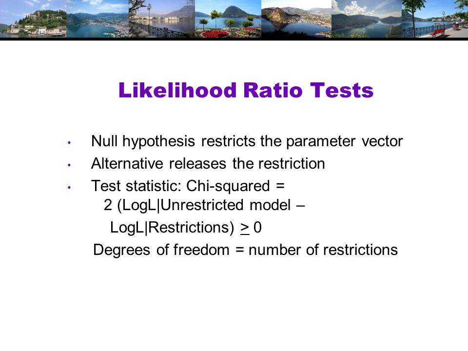 Likelihood Ratio Tests Null hypothesis restricts the parameter vector Alternative releases the restriction Test statistic: Chi-squared = 2 (LogL|Unrestricted model – LogL|Restrictions) > 0 Degrees of freedom = number of restrictions