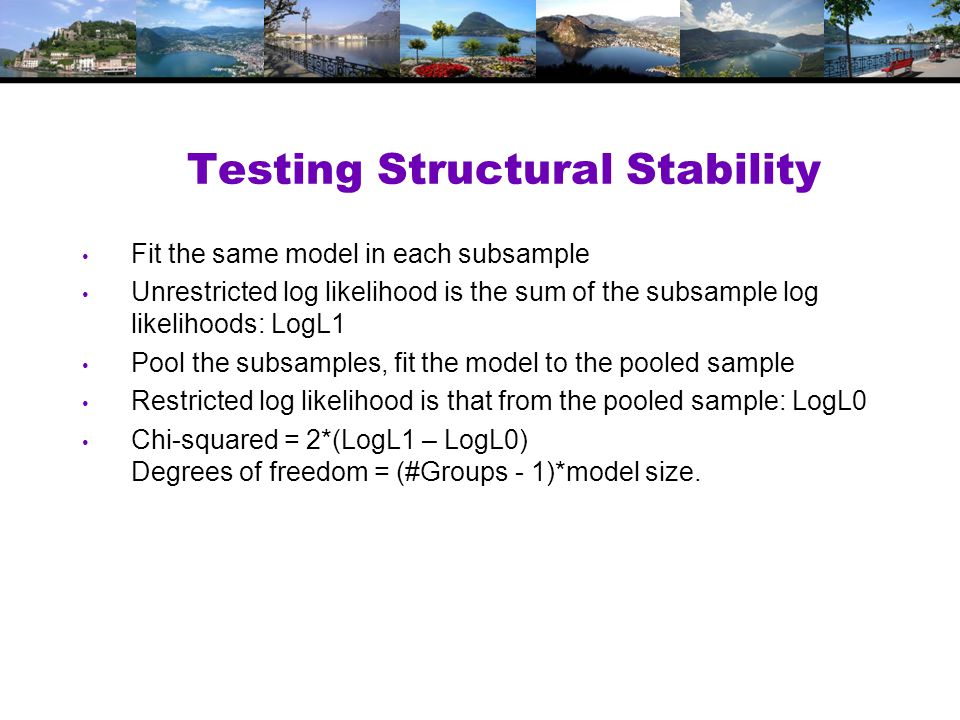 Testing Structural Stability Fit the same model in each subsample Unrestricted log likelihood is the sum of the subsample log likelihoods: LogL1 Pool the subsamples, fit the model to the pooled sample Restricted log likelihood is that from the pooled sample: LogL0 Chi-squared = 2*(LogL1 – LogL0) Degrees of freedom = (#Groups - 1)*model size.