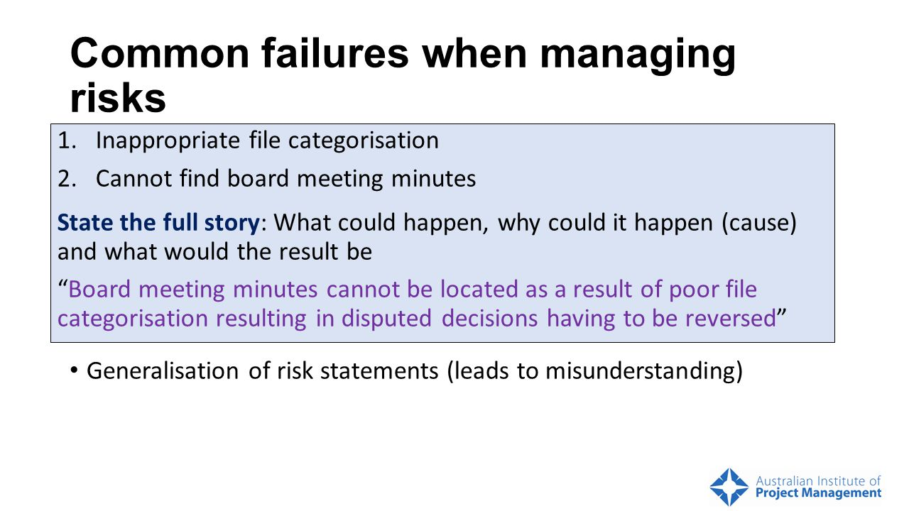 Common failures when managing risks Not establishing the context: Misunderstand organisational attitudes and risk appetite Not focussing on the approp