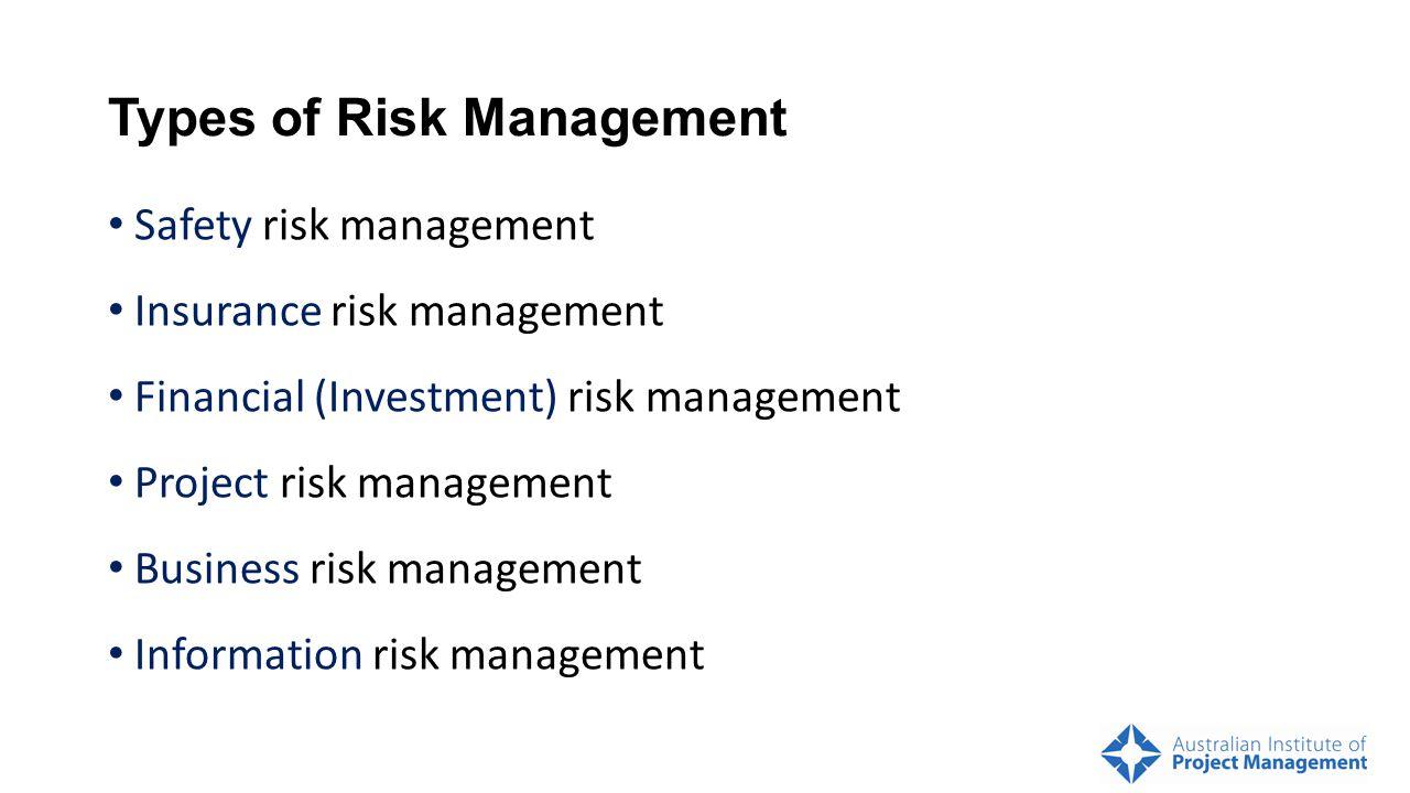 Types of Risk Management Safety risk management Insurance risk management Financial (Investment) risk management Project risk management Business risk management Information risk management