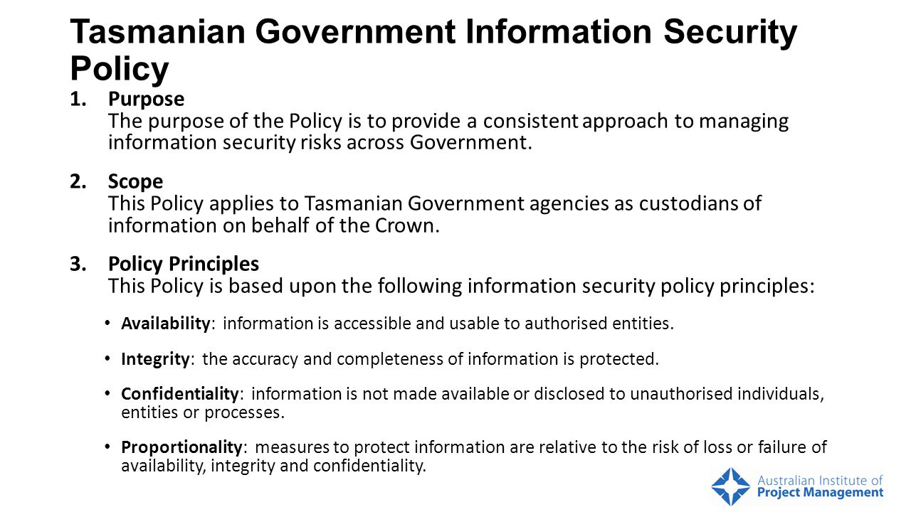 Tasmanian Government Information Security Policy 1.Purpose The purpose of the Policy is to provide a consistent approach to managing information security risks across Government.
