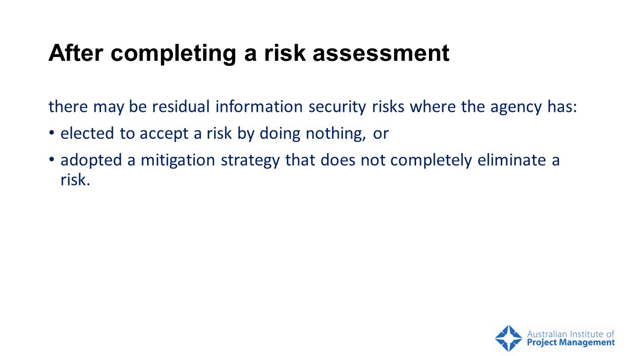After completing a risk assessment there may be residual information security risks where the agency has: elected to accept a risk by doing nothing, or adopted a mitigation strategy that does not completely eliminate a risk.