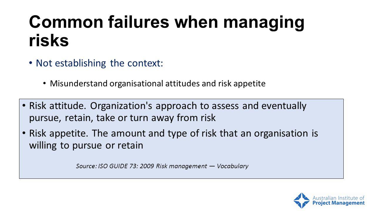 Common failures when managing risks Not establishing the context: Misunderstand organisational attitudes and risk appetite Risk attitude.