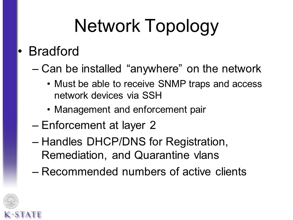 Network Topology Bradford –Can be installed anywhere on the network Must be able to receive SNMP traps and access network devices via SSH Management and enforcement pair –Enforcement at layer 2 –Handles DHCP/DNS for Registration, Remediation, and Quarantine vlans –Recommended numbers of active clients
