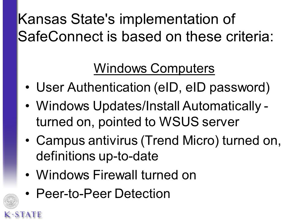 Kansas State s implementation of SafeConnect is based on these criteria: Windows Computers User Authentication (eID, eID password) Windows Updates/Install Automatically - turned on, pointed to WSUS server Campus antivirus (Trend Micro) turned on, definitions up-to-date Windows Firewall turned on Peer-to-Peer Detection