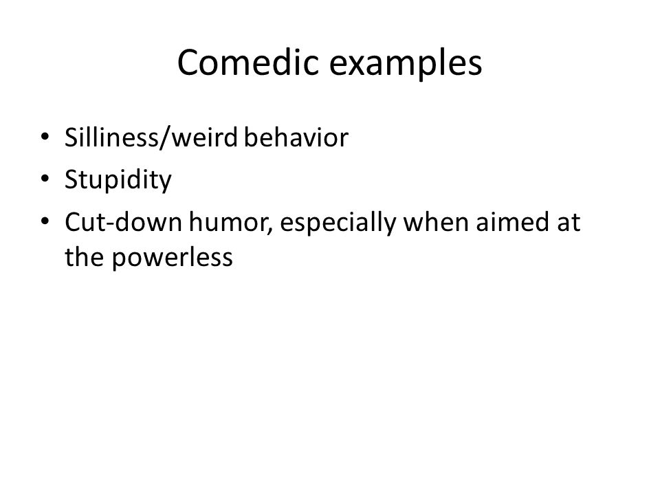 Comedic examples Silliness/weird behavior Stupidity Cut-down humor, especially when aimed at the powerless