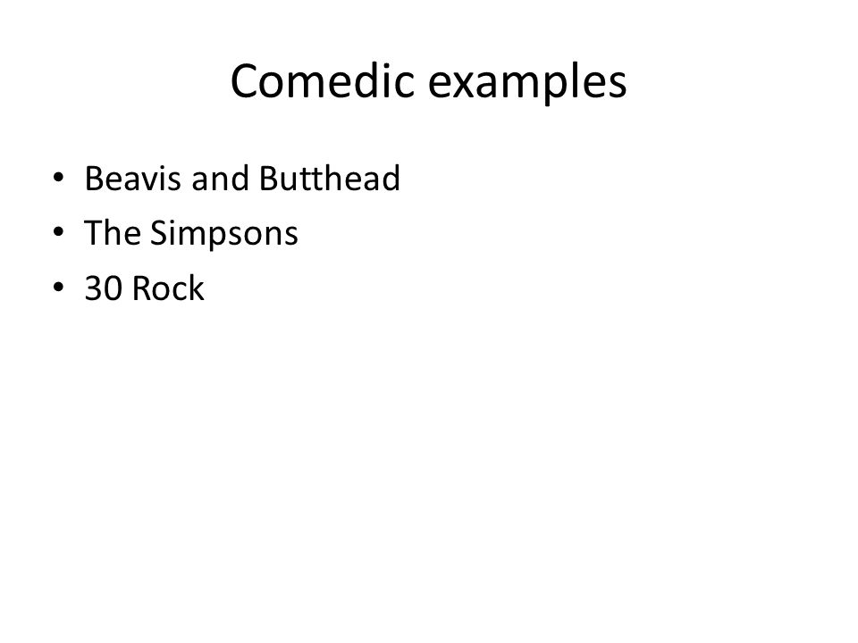 Comedic examples Beavis and Butthead The Simpsons 30 Rock