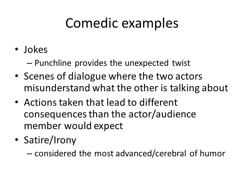 Comedic examples Jokes – Punchline provides the unexpected twist Scenes of dialogue where the two actors misunderstand what the other is talking about Actions taken that lead to different consequences than the actor/audience member would expect Satire/Irony – considered the most advanced/cerebral of humor