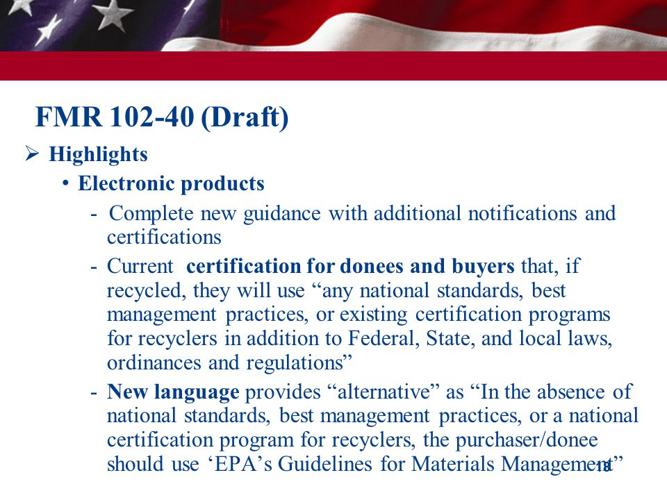 18 FMR 102-40 (Draft)  Highlights Electronic products - Complete new guidance with additional notifications and certifications -Current certification for donees and buyers that, if recycled, they will use any national standards, best management practices, or existing certification programs for recyclers in addition to Federal, State, and local laws, ordinances and regulations -New language provides alternative as In the absence of national standards, best management practices, or a national certification program for recyclers, the purchaser/donee should use 'EPA's Guidelines for Materials Management