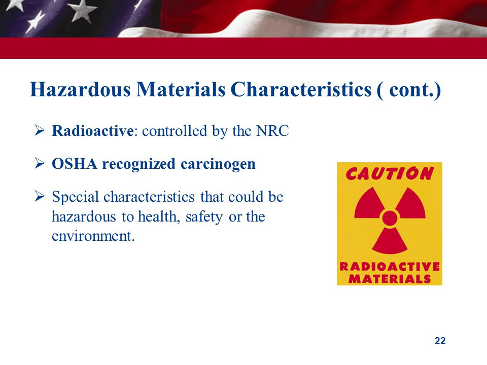 22 Hazardous Materials Characteristics ( cont.)  Radioactive: controlled by the NRC  OSHA recognized carcinogen  Special characteristics that could be hazardous to health, safety or the environment.