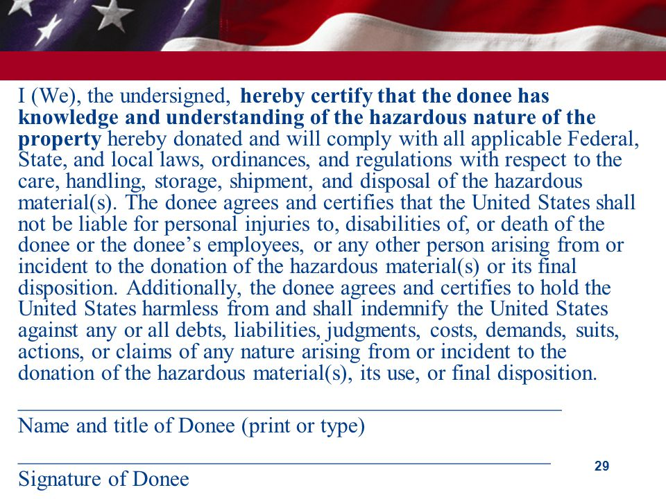 I (We), the undersigned, hereby certify that the donee has knowledge and understanding of the hazardous nature of the property hereby donated and will comply with all applicable Federal, State, and local laws, ordinances, and regulations with respect to the care, handling, storage, shipment, and disposal of the hazardous material(s).