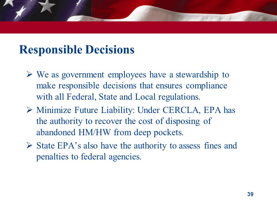 39 Responsible Decisions  We as government employees have a stewardship to make responsible decisions that ensures compliance with all Federal, State and Local regulations.