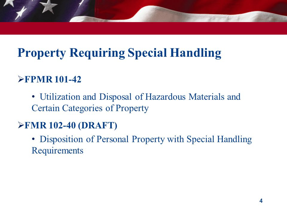 4 Property Requiring Special Handling  FPMR 101-42 Utilization and Disposal of Hazardous Materials and Certain Categories of Property  FMR 102-40 (DRAFT) Disposition of Personal Property with Special Handling Requirements