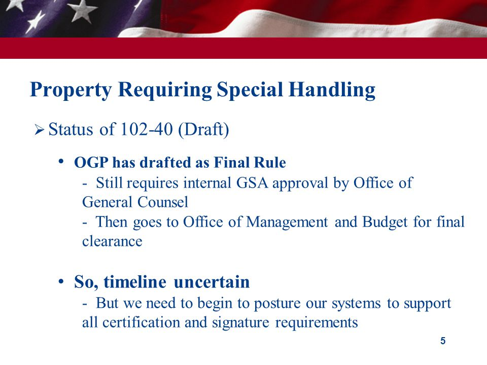 5 Property Requiring Special Handling  Status of 102-40 (Draft) OGP has drafted as Final Rule - Still requires internal GSA approval by Office of General Counsel - Then goes to Office of Management and Budget for final clearance So, timeline uncertain - But we need to begin to posture our systems to support all certification and signature requirements