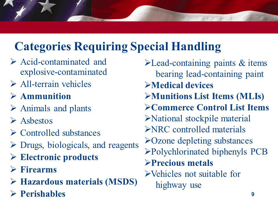 9 Categories Requiring Special Handling  Acid-contaminated and explosive-contaminated  All-terrain vehicles  Ammunition  Animals and plants  Asbestos  Controlled substances  Drugs, biologicals, and reagents  Electronic products  Firearms  Hazardous materials (MSDS)  Perishables  Lead-containing paints & items bearing lead-containing paint  Medical devices  Munitions List Items (MLIs)  Commerce Control List Items  National stockpile material  NRC controlled materials  Ozone depleting substances  Polychlorinated biphenyls PCB  Precious metals  Vehicles not suitable for highway use