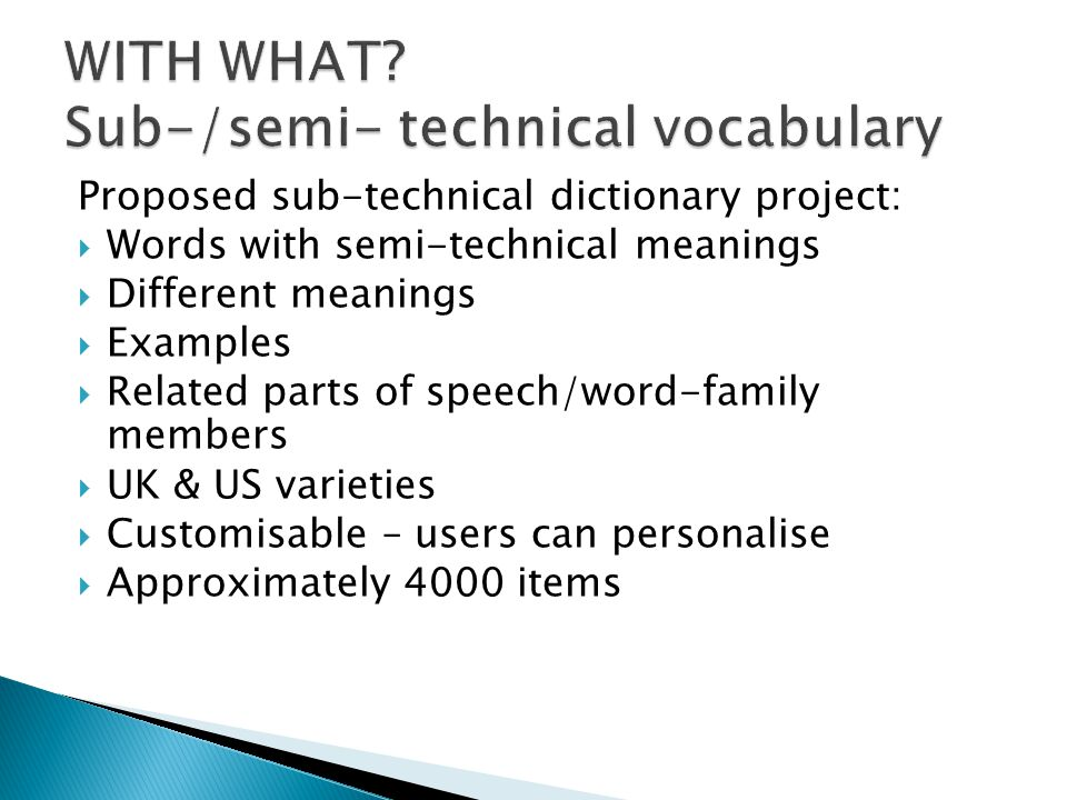 Proposed sub-technical dictionary project:  Words with semi-technical meanings  Different meanings  Examples  Related parts of speech/word-family members  UK & US varieties  Customisable – users can personalise  Approximately 4000 items