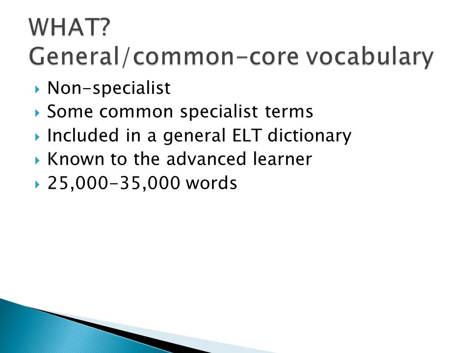  Non-specialist  Some common specialist terms  Included in a general ELT dictionary  Known to the advanced learner  25,000-35,000 words