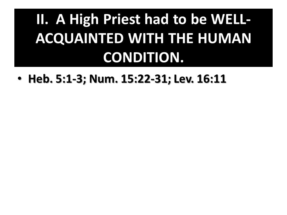 II. A High Priest had to be WELL- ACQUAINTED WITH THE HUMAN CONDITION.