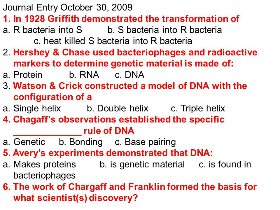 Journal Entry October 30, 2009 1.In 1928 Griffith demonstrated the transformation of a.R bacteria into S b. S bacteria into R bacteria c. heat killed