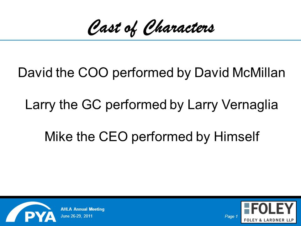 Page 1 June 26-29, 2011 AHLA Annual Meeting Cast of Characters David the COO performed by David McMillan Larry the GC performed by Larry Vernaglia Mike the CEO performed by Himself