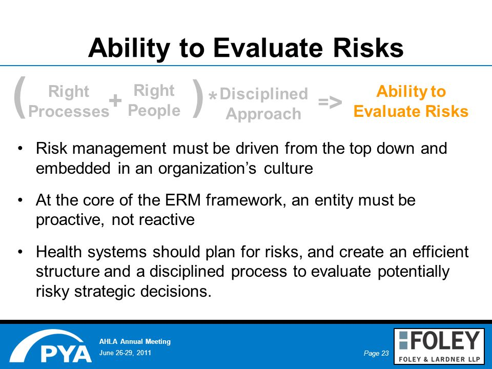 Page 23 June 26-29, 2011 AHLA Annual Meeting Ability to Evaluate Risks Risk management must be driven from the top down and embedded in an organization's culture At the core of the ERM framework, an entity must be proactive, not reactive Health systems should plan for risks, and create an efficient structure and a disciplined process to evaluate potentially risky strategic decisions.