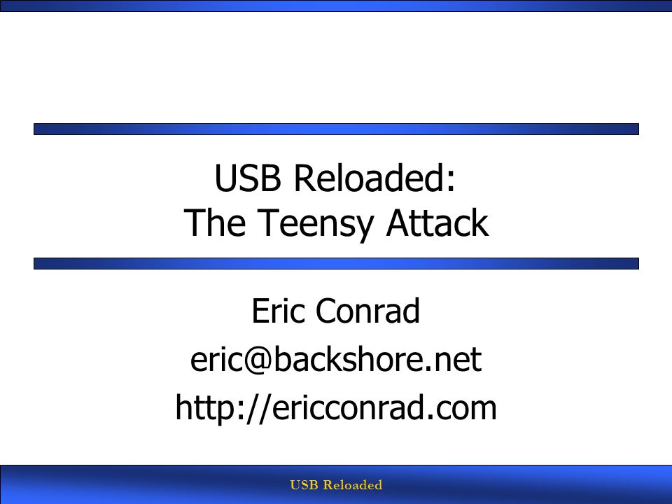 USB Reloaded USB Reloaded: The Teensy Attack Eric Conrad eric@backshore.net http://ericconrad.com