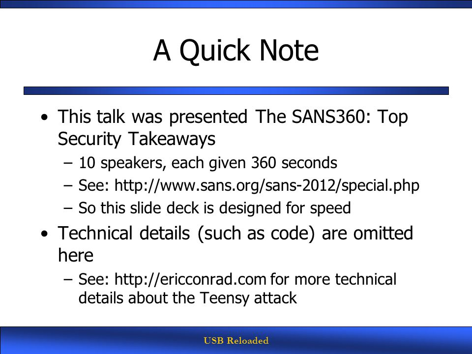 USB Reloaded A Quick Note This talk was presented The SANS360: Top Security Takeaways –10 speakers, each given 360 seconds –See: http://www.sans.org/sans-2012/special.php –So this slide deck is designed for speed Technical details (such as code) are omitted here –See: http://ericconrad.com for more technical details about the Teensy attack