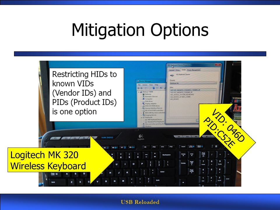 USB Reloaded Mitigation Options Restricting HIDs to known VIDs (Vendor IDs) and PIDs (Product IDs) is one option Logitech MK 320 Wireless Keyboard VID: 046D PID:C52E