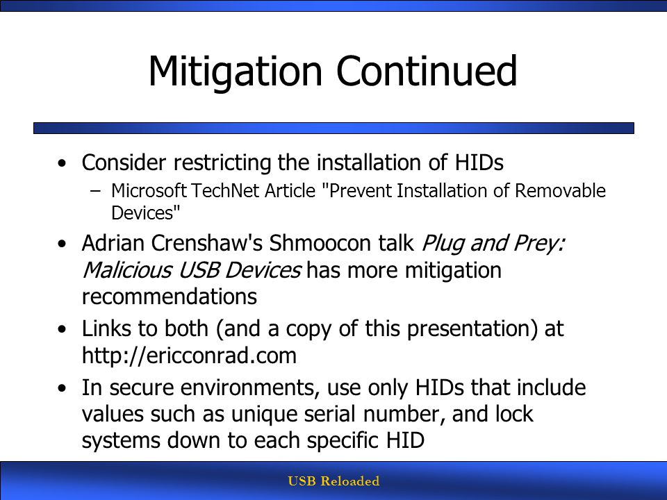USB Reloaded Mitigation Continued Consider restricting the installation of HIDs –Microsoft TechNet Article Prevent Installation of Removable Devices Adrian Crenshaw s Shmoocon talk Plug and Prey: Malicious USB Devices has more mitigation recommendations Links to both (and a copy of this presentation) at http://ericconrad.com In secure environments, use only HIDs that include values such as unique serial number, and lock systems down to each specific HID