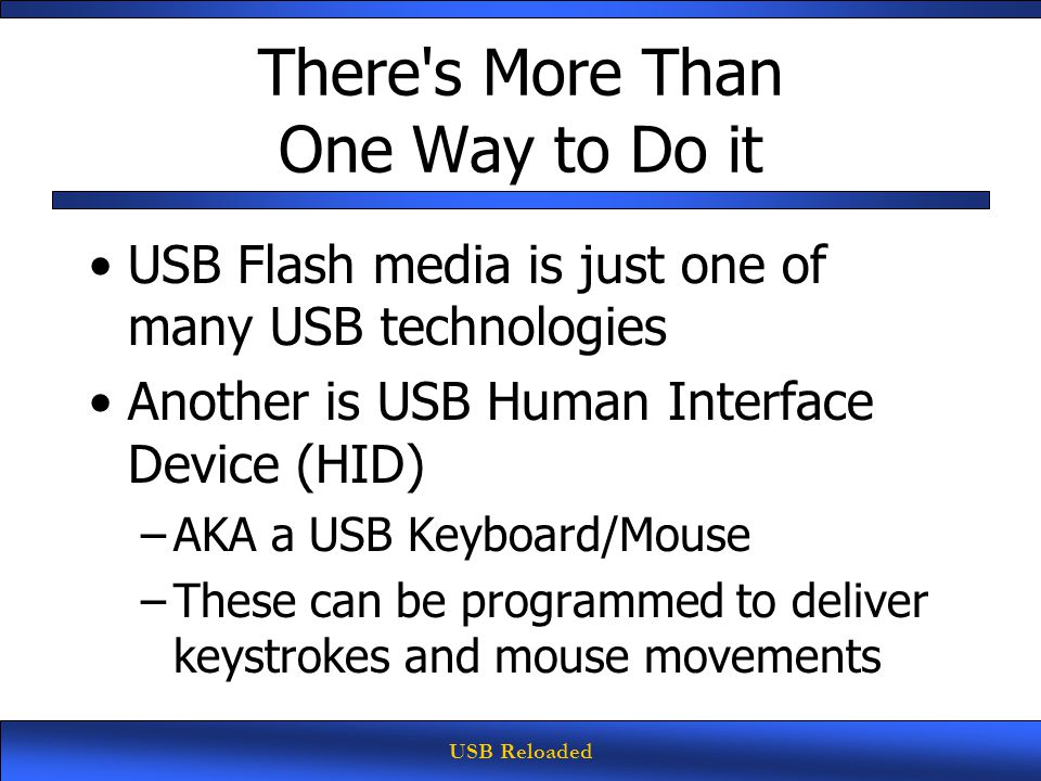 USB Reloaded There s More Than One Way to Do it USB Flash media is just one of many USB technologies Another is USB Human Interface Device (HID) –AKA a USB Keyboard/Mouse –These can be programmed to deliver keystrokes and mouse movements