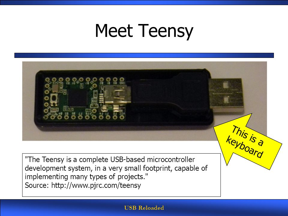 USB Reloaded Meet Teensy The Teensy is a complete USB-based microcontroller development system, in a very small footprint, capable of implementing many types of projects. Source: http://www.pjrc.com/teensy This is a keyboard