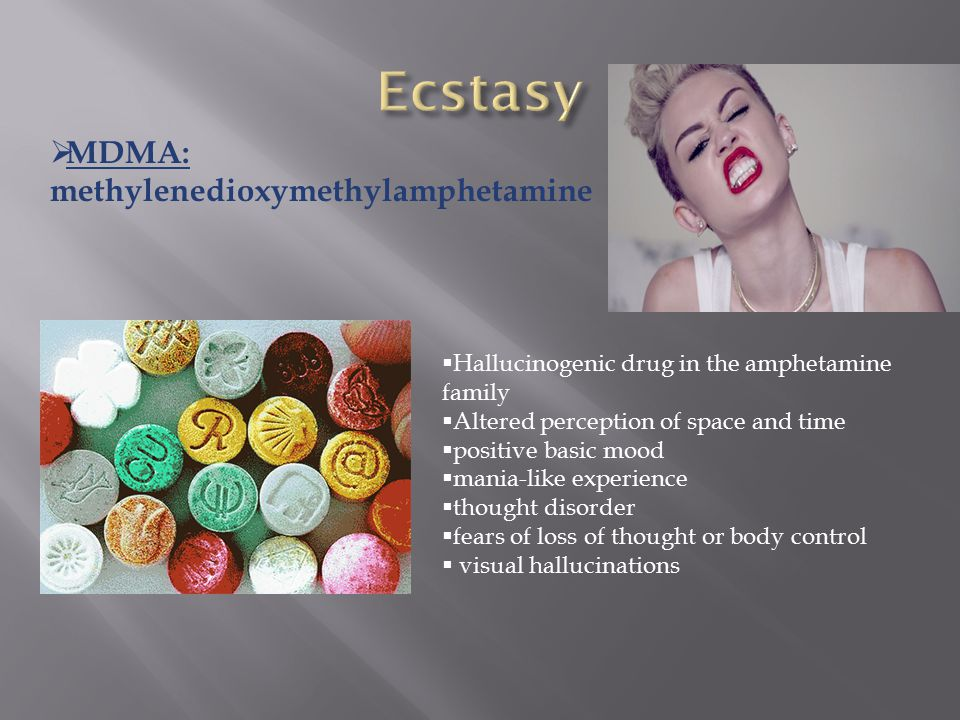  MDMA: methylenedioxymethylamphetamine  Hallucinogenic drug in the amphetamine family  Altered perception of space and time  positive basic mood  mania-like experience  thought disorder  fears of loss of thought or body control  visual hallucinations