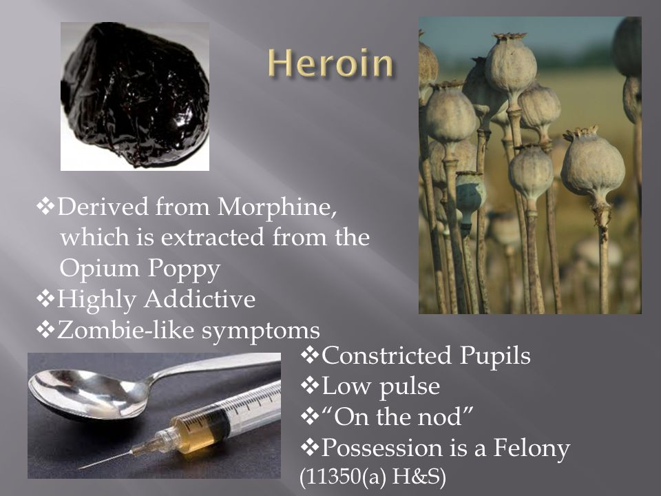  Derived from Morphine, which is extracted from the Opium Poppy  Highly Addictive  Zombie-like symptoms  Constricted Pupils  Low pulse  On the nod  Possession is a Felony (11350(a) H&S)