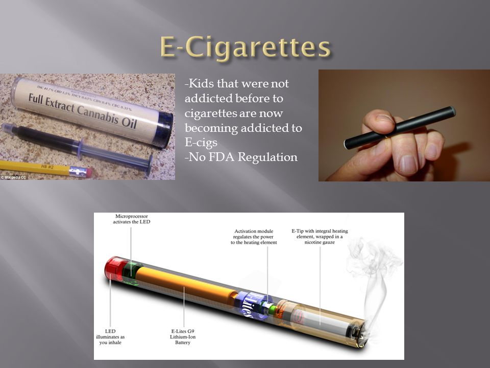 -Kids that were not addicted before to cigarettes are now becoming addicted to E-cigs -No FDA Regulation