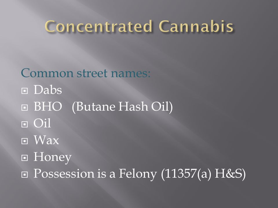 Common street names:  Dabs  BHO (Butane Hash Oil)  Oil  Wax  Honey  Possession is a Felony (11357(a) H&S)