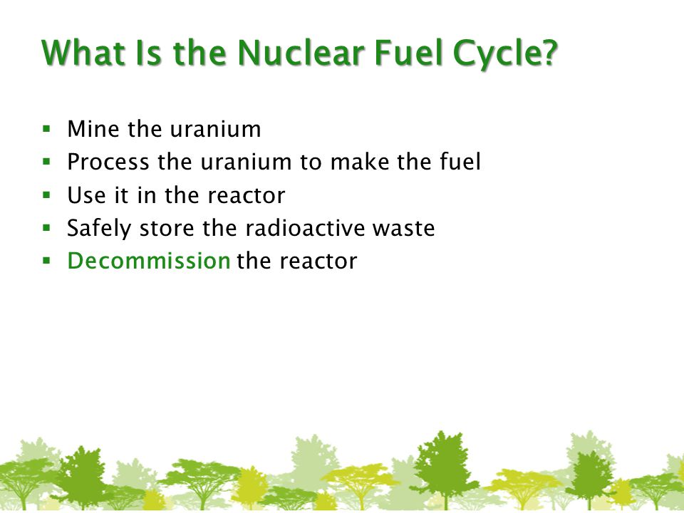 What Is the Nuclear Fuel Cycle?  Mine the uranium  Process the uranium to make the fuel  Use it in the reactor  Safely store the radioactive waste