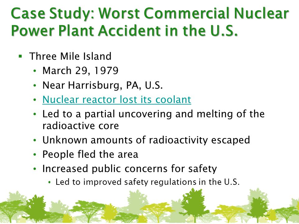 Case Study: Worst Commercial Nuclear Power Plant Accident in the U.S.  Three Mile Island March 29, 1979 Near Harrisburg, PA, U.S. Nuclear reactor los