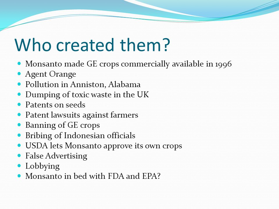 Who created them? Monsanto made GE crops commercially available in 1996 Agent Orange Pollution in Anniston, Alabama Dumping of toxic waste in the UK P