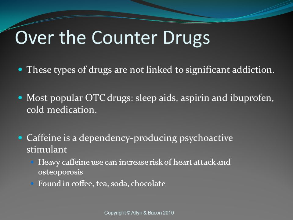 Copyright © Allyn & Bacon 2010 Over the Counter Drugs These types of drugs are not linked to significant addiction.