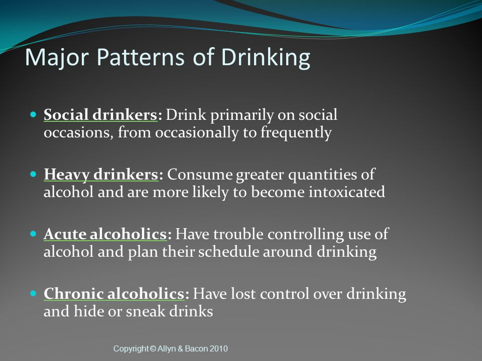 Copyright © Allyn & Bacon 2010 Major Patterns of Drinking Social drinkers: Drink primarily on social 0ccasions, from occasionally to frequently Heavy drinkers: Consume greater quantities of alcohol and are more likely to become intoxicated Acute alcoholics: Have trouble controlling use of alcohol and plan their schedule around drinking Chronic alcoholics: Have lost control over drinking and hide or sneak drinks