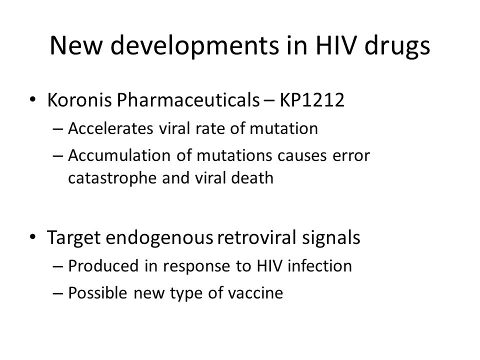 New developments in HIV drugs Koronis Pharmaceuticals – KP1212 – Accelerates viral rate of mutation – Accumulation of mutations causes error catastrophe and viral death Target endogenous retroviral signals – Produced in response to HIV infection – Possible new type of vaccine