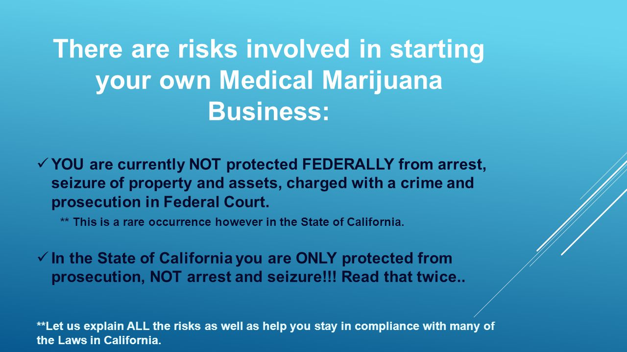 There are risks involved in starting your own Medical Marijuana Business: YOU are currently NOT protected FEDERALLY from arrest, seizure of property and assets, charged with a crime and prosecution in Federal Court.
