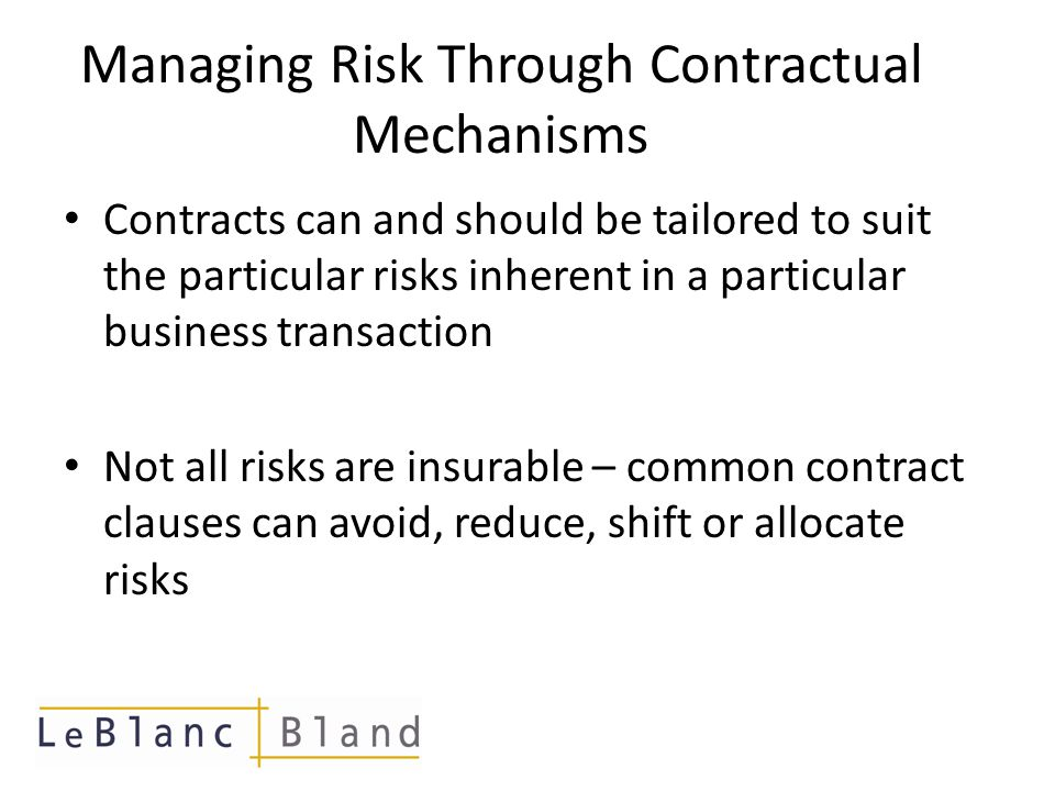 Managing Risk Through Contractual Mechanisms Contracts can and should be tailored to suit the particular risks inherent in a particular business transaction Not all risks are insurable – common contract clauses can avoid, reduce, shift or allocate risks