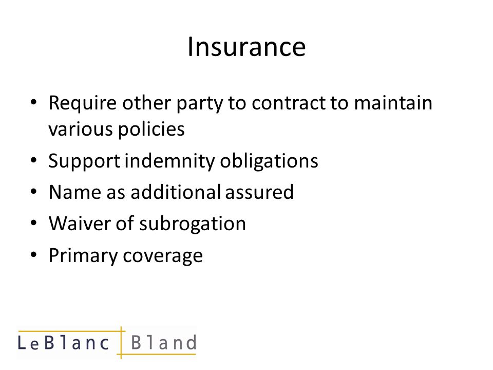 Indemnity Definition – a promise by one party to protect another party from a risk or unfavorable events that may occur in the future Narrow ( at law /negligence based) or Broad (regardless of fault) Knock for knock is prevalent in many industries; typically covers personal injuries and property damage Eliminates costly effort to determine and apportion fault Should be coordinated with Insurance requirements
