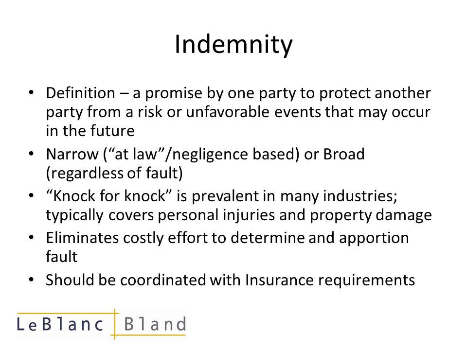 Indemnity (cont'd) Enforceability Issues: – Express Negligence/Fair Notice requirements – Anti-Indemnity Statutes applicable to some industries LA and TX – applicable to contracts that pertain to oilwell Enacted to protect parties with inferior bargaining power from being forced to hold the party with superior bargaining harmless from their own fault Note that even parties with equal bargaining power who mutually agree that K/K would be of benefit will be prohibited if Anti-Indemnity Statues are applicable Choice of law provisions may be able to avoid Other ways to avoid – Insurance; Marcel exception