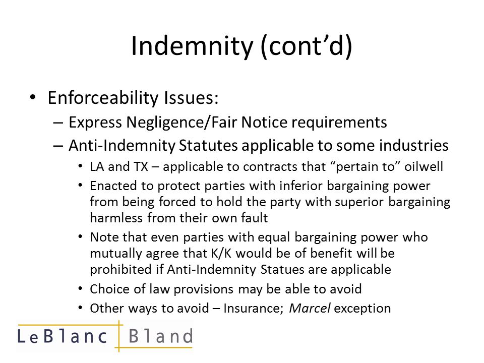 Indemnity (cont'd) Enforceability Issues: – Express Negligence/Fair Notice requirements – Anti-Indemnity Statutes applicable to some industries LA and