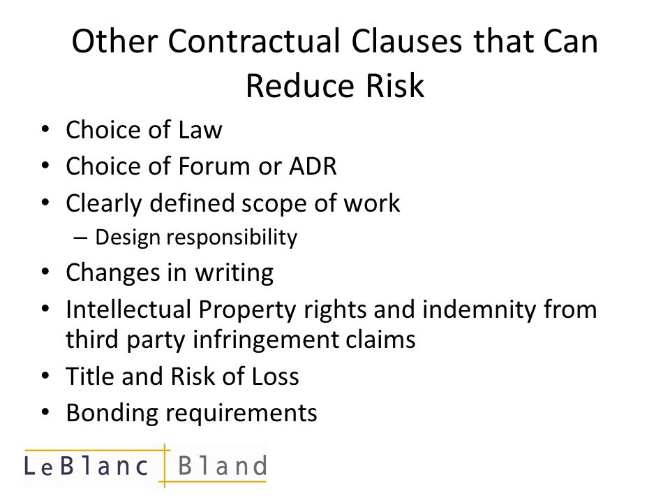 Other Contractual Clauses that Can Reduce Risk Choice of Law Choice of Forum or ADR Clearly defined scope of work – Design responsibility Changes in w