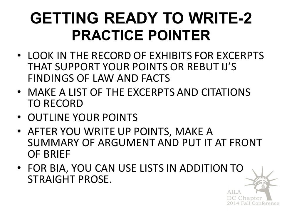 GETTING READY TO WRITE-2 PRACTICE POINTER LOOK IN THE RECORD OF EXHIBITS FOR EXCERPTS THAT SUPPORT YOUR POINTS OR REBUT IJ'S FINDINGS OF LAW AND FACTS MAKE A LIST OF THE EXCERPTS AND CITATIONS TO RECORD OUTLINE YOUR POINTS AFTER YOU WRITE UP POINTS, MAKE A SUMMARY OF ARGUMENT AND PUT IT AT FRONT OF BRIEF FOR BIA, YOU CAN USE LISTS IN ADDITION TO STRAIGHT PROSE.