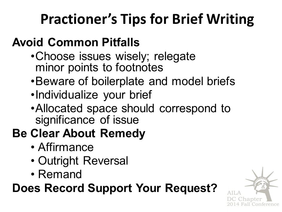 Practioner's Tips for Brief Writing Avoid Common Pitfalls Choose issues wisely; relegate minor points to footnotes Beware of boilerplate and model briefs Individualize your brief Allocated space should correspond to significance of issue Be Clear About Remedy Affirmance Outright Reversal Remand Does Record Support Your Request?