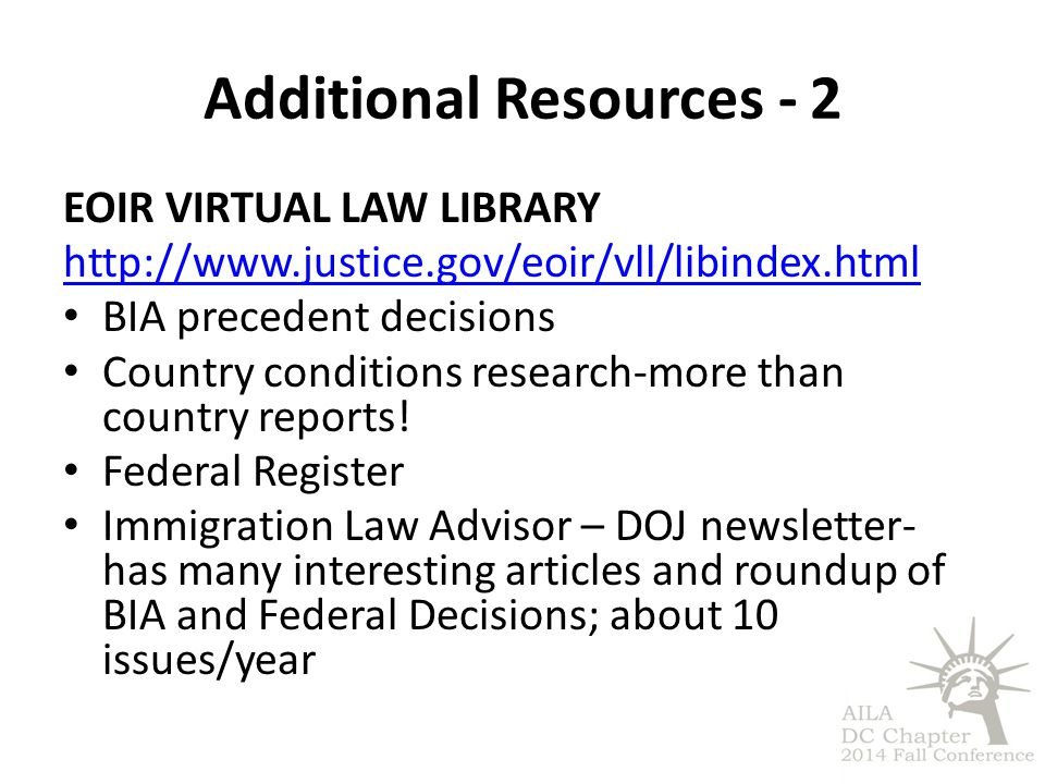 Additional Resources - 2 EOIR VIRTUAL LAW LIBRARY http://www.justice.gov/eoir/vll/libindex.html BIA precedent decisions Country conditions research-more than country reports.